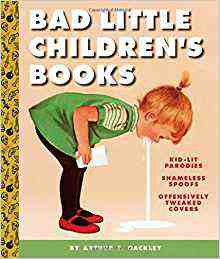 Bad Little Children's Books: KidLit Parodies, Shameless Spoofs, and Offensively Tweaked Covers